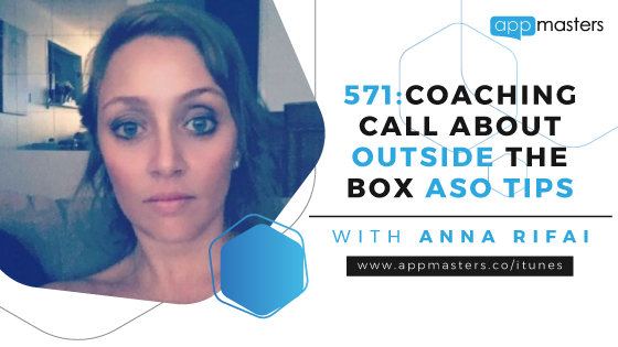 571: Coaching Call About Outside the Box ASO Tips with Anna Rifai