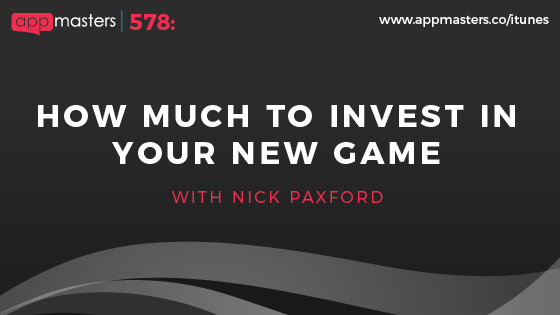 578: How Much to Invest in Your New Game with Nick Paxford
