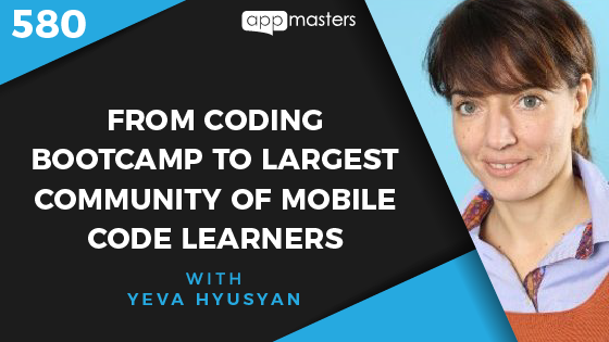 580: From Coding Boot camp to Largest Community of Mobile Code Learners with Yeva Hyusyan