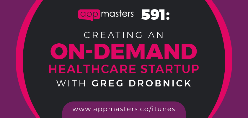591: Creating an On-Demand Healthcare Startup with Greg Drobnick