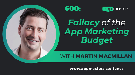 600: Fallacy of the App Marketing Budget with Martin Macmillan