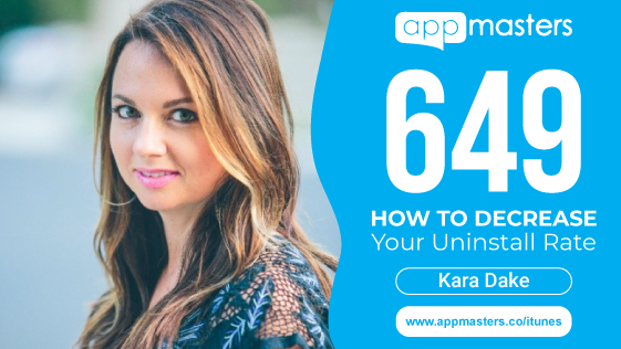 649: How to Decrease Your Uninstall Rate with Kara Dake