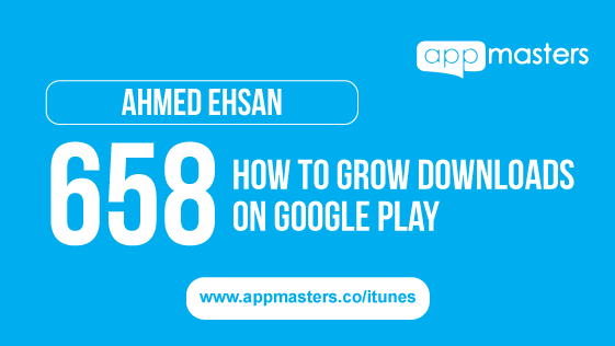 658: How to Grow Downloads on Google Play with Ahmed Ehsan
