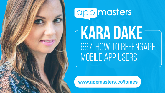 667: How to Re-Engage Mobile App Users with Kara Dake