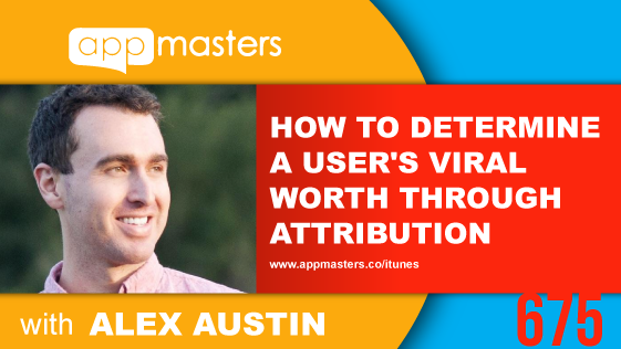 675: How to Determine a User's Viral Worth Through Attribution with Alex Austin