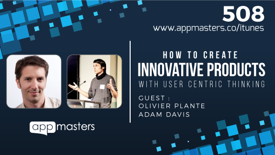 508: How to Create Innovative Products With User Centric Thinking with Olivier Plante