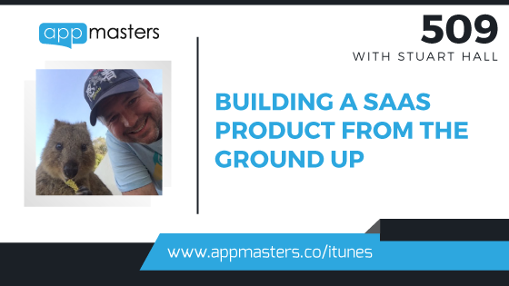 509: Building a SaaS Product From The Ground Up with Stuart Hall
