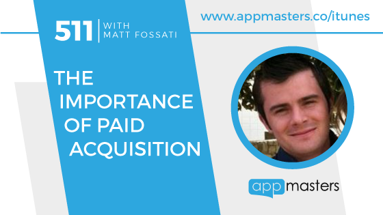 511: The Importance of Paid Acquisition with Matt Fossati