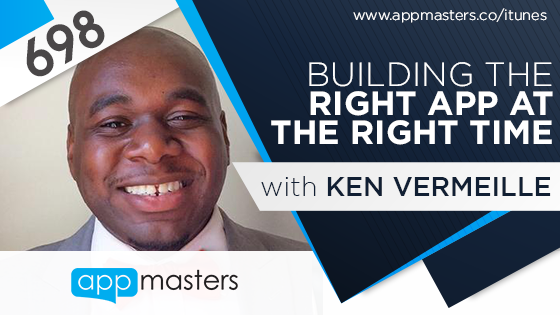 698: Building the Right App at the Right Time with Ken Vermeille