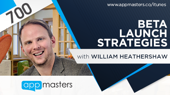 700: Beta Launch Strategies with William Heathershaw