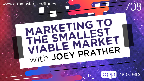 708: Marketing to the Smallest Viable Market with Joey Prather
