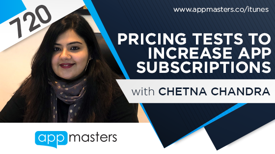 720: Pricing Tests to Increase App Subscriptions with Chetna Chandra