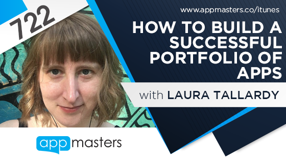 722: How to Build a Successful Portfolio of Apps with Laura Tallardy