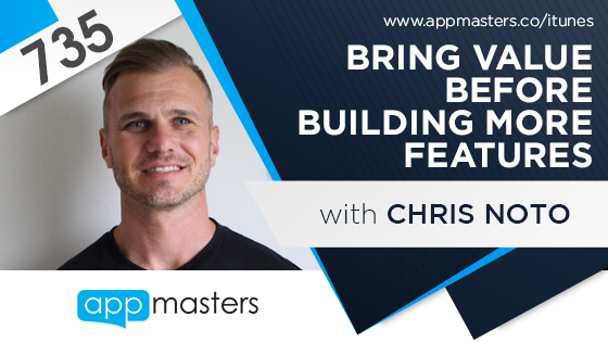 735: Bring Value Before Building More Features with Chris Noto