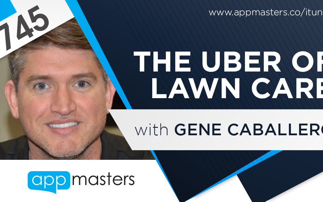 745: The Uber of Lawn Care with Gene Caballero
