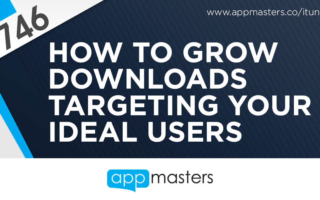 746: How to Grow Downloads Targeting Your Ideal Users