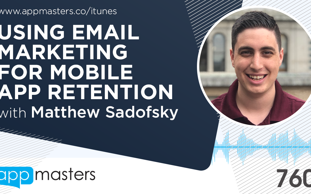 760: Using Email Marketing for Mobile App Retention with Matthew Sadofsky