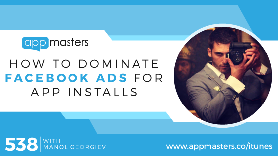 538: How to Dominate Facebook Ads for App Installs with Manol Georgiev