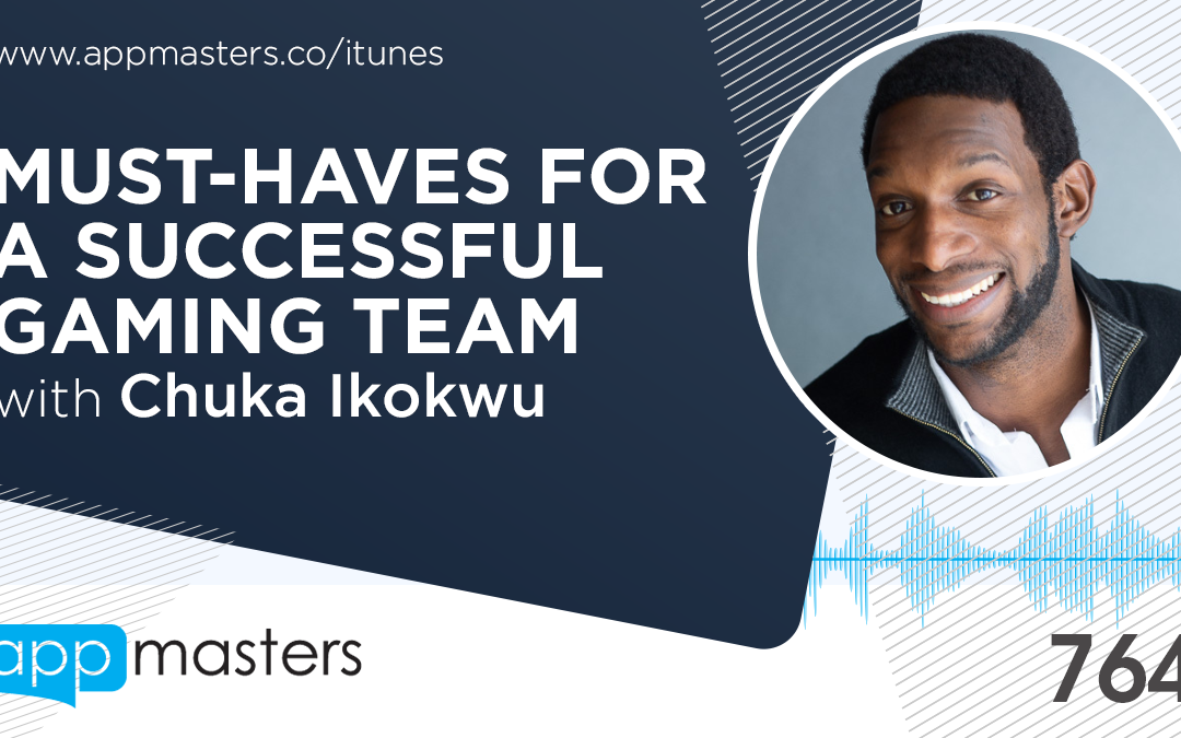 764: Must-Haves for a Successful Gaming Team with Chuka Ikokwu
