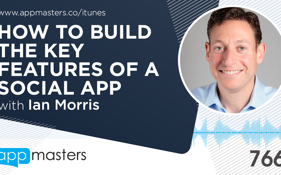 766: How to Build The Key Features of a Social App with Ian Morris