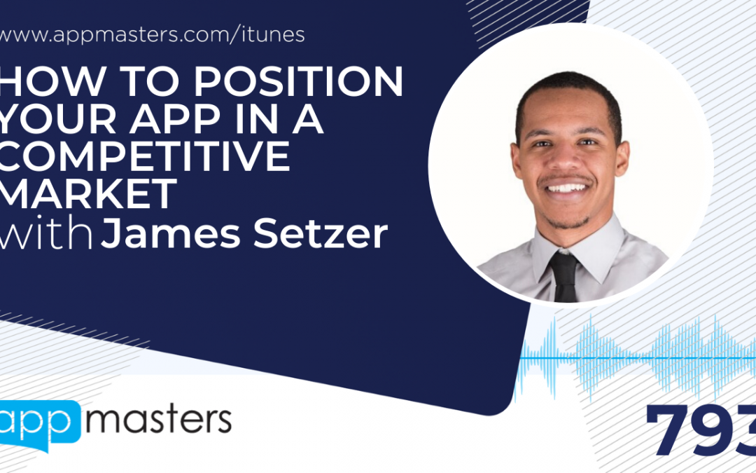 793: How to Position Your App in a Competitive Market with James Setzer