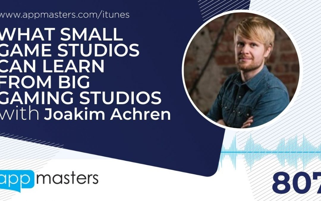 807: What Small Game Studios Can Learn From Big Gaming Studios with Joakim Achren