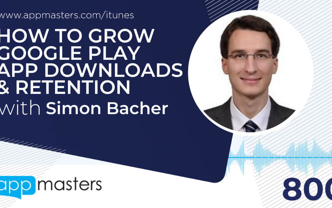 800: How to Grow Google Play App Downloads & Retention with Simon Bacher