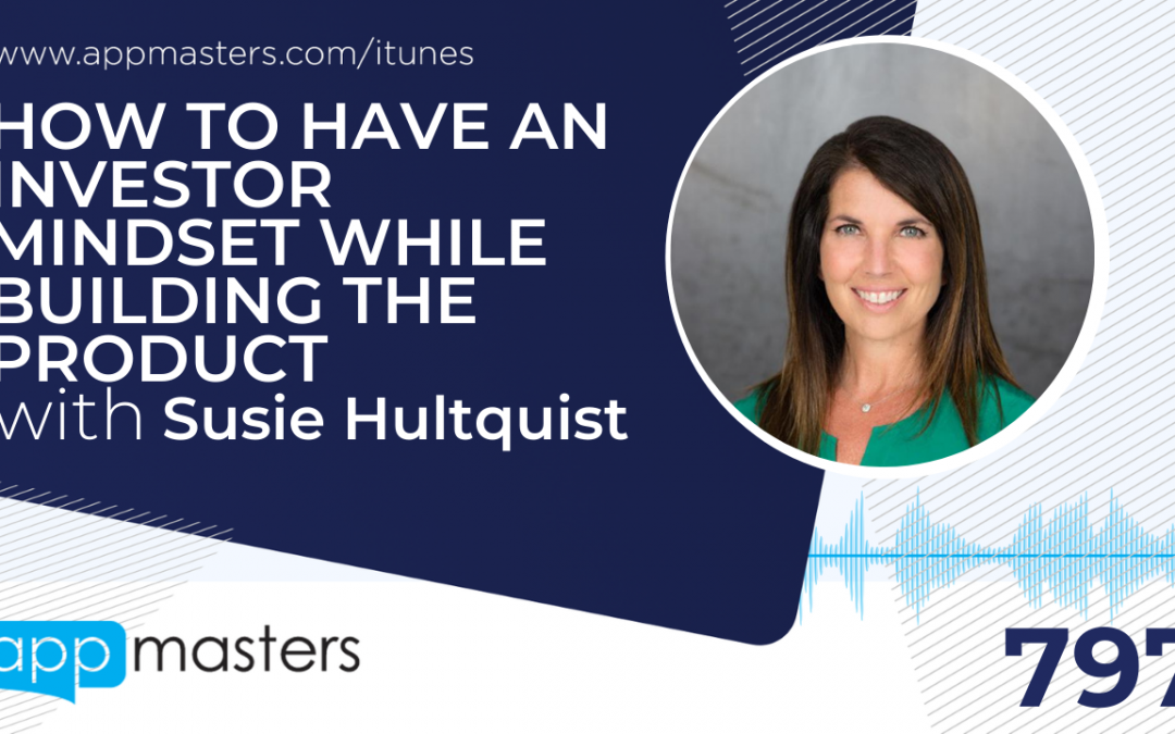 797: How to Have an Investor Mindset While Building The Product with Susie Hultquist
