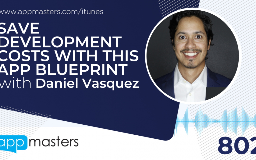 802: Save Development Costs with This App Blueprint with Daniel Vasquez