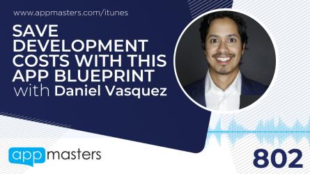 802: Save Development Costs with This App Blueprint with Daniel Vasquez