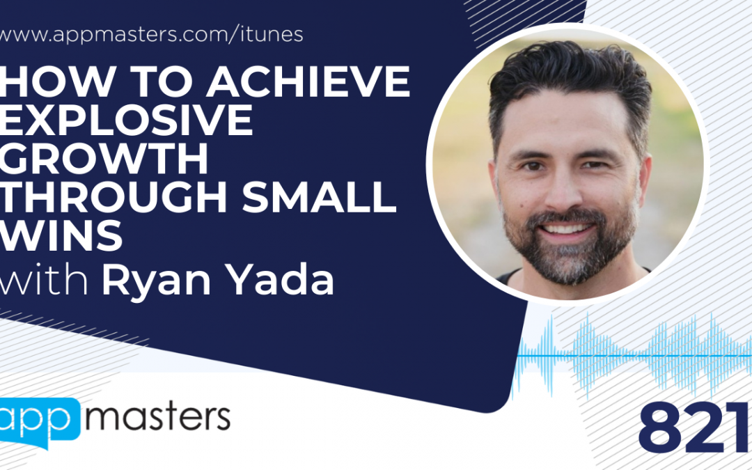 821: How to Achieve Explosive Growth Through Small Wins with Ryan Yada