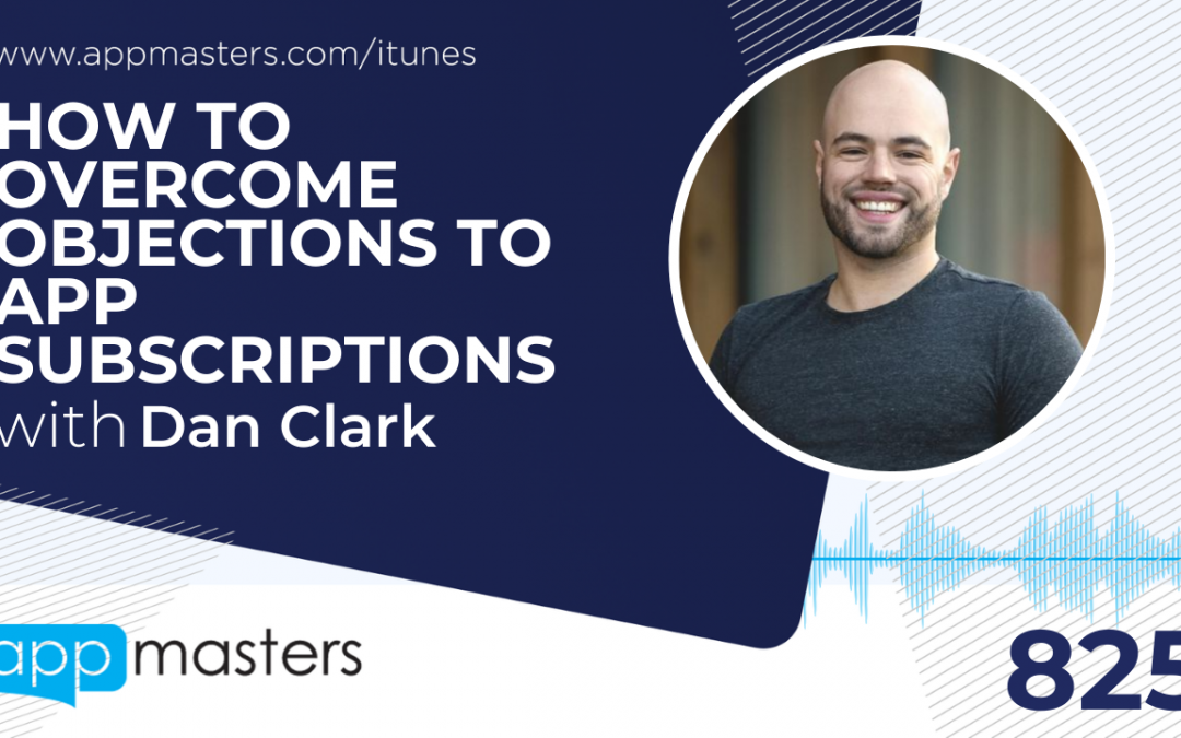 825: How to Overcome Objections to App Subscriptions with Dan Clark