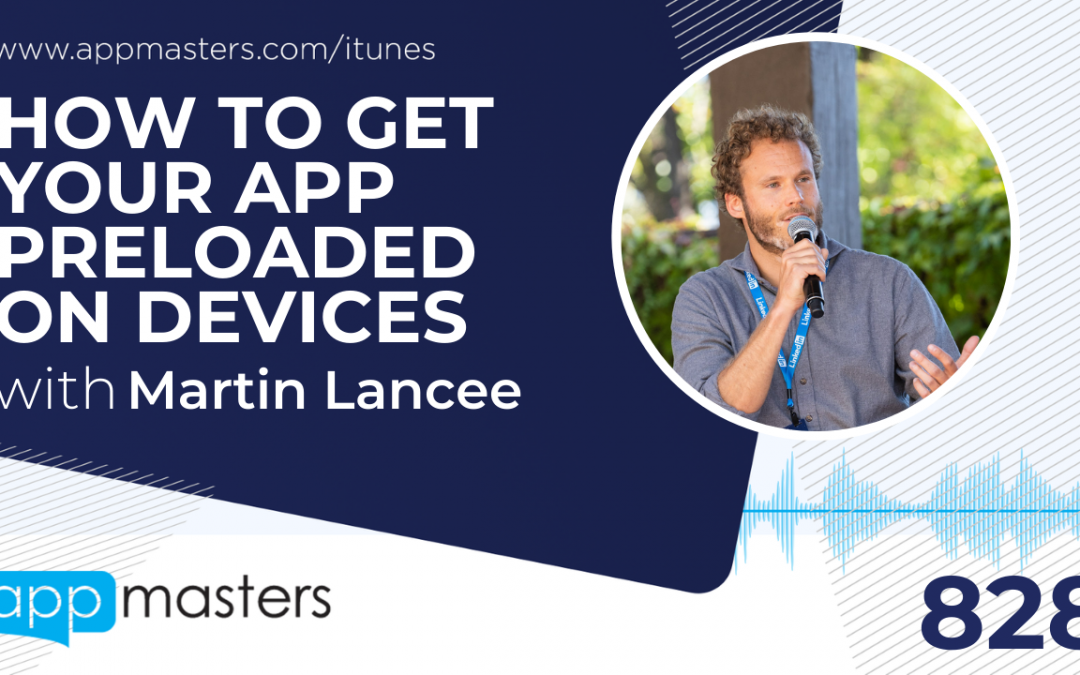 828: How to Get Your App Preloaded on Devices with Martin Lancee