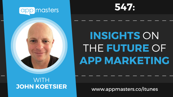 547: Insights on the Future of App Marketing with John Koetsier