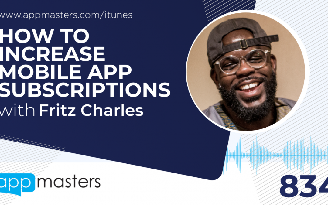834: How to Increase Mobile App Subscriptions with Fritz Charles