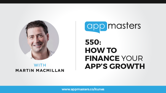 550: How to Finance Your App's Growth with Martin Macmillan