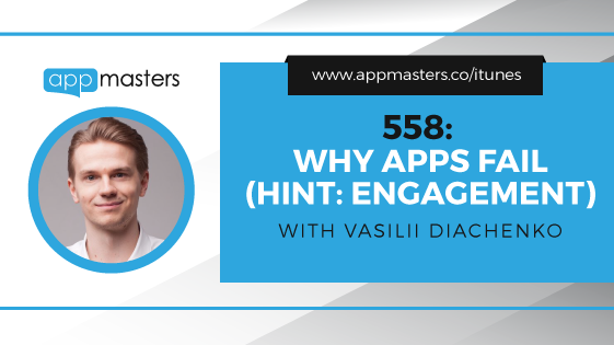 558: Why Apps Fail (Hint: Engagement) with Vasilii Diachenko