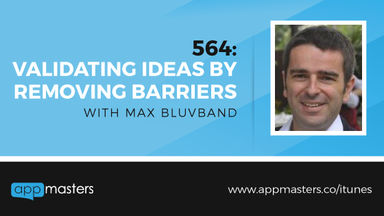 564: Validating Ideas by Removing Barriers with Max Bluvband