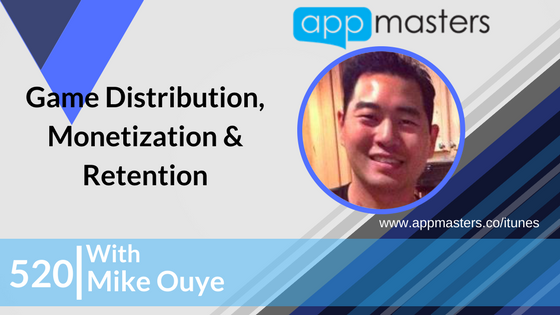 520: Game Distribution, Monetization & Retention with Mike Ouye