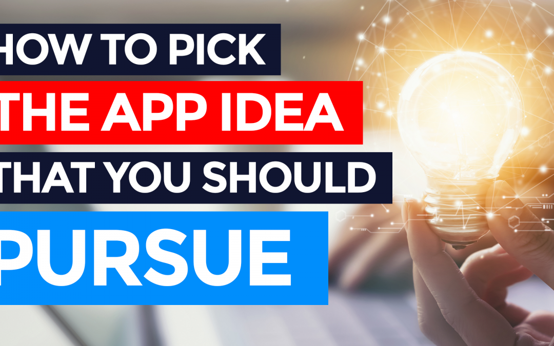 How to Pick The App Idea That You Should Pursue