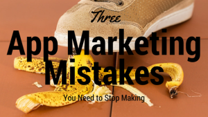 Three App Marketing Mistakes You Need to Stop Making