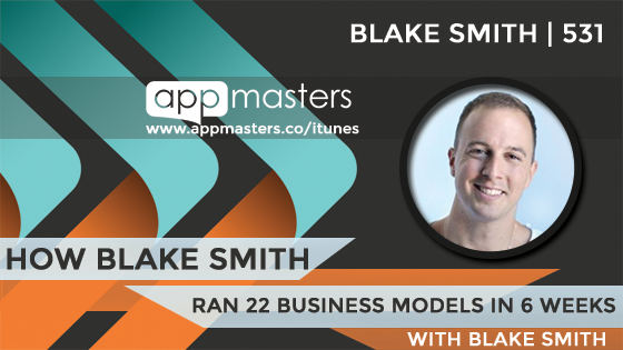 531: How Blake Smith Ran 22 Business Models in 6 Weeks