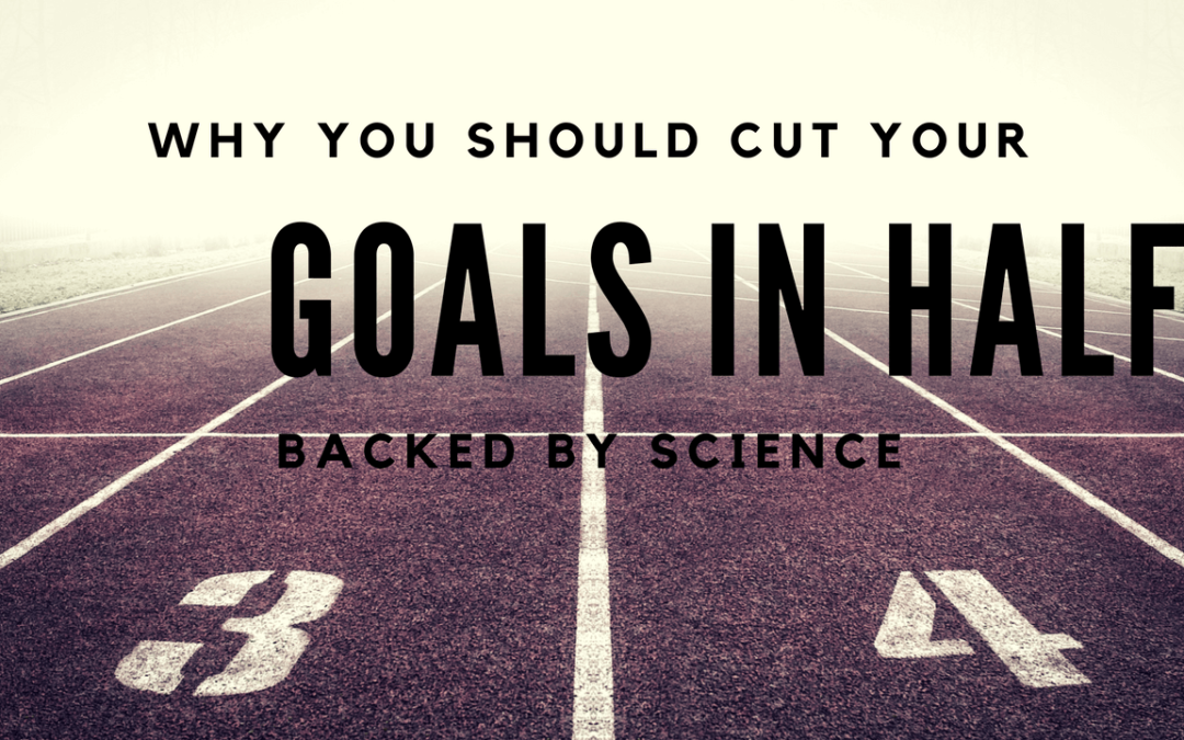 Why You Should Cut Your Goals in Half (Backed By Science)