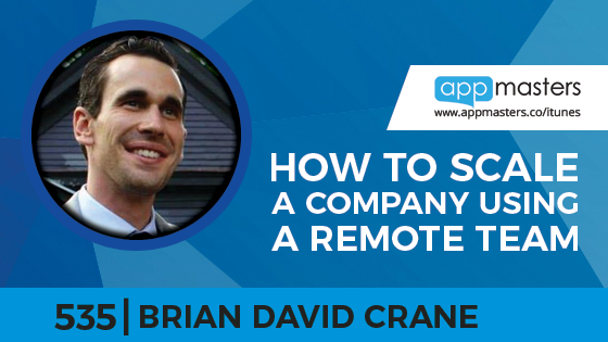 535: How to Scale a Company Using a Remote Team with Brian David Crane