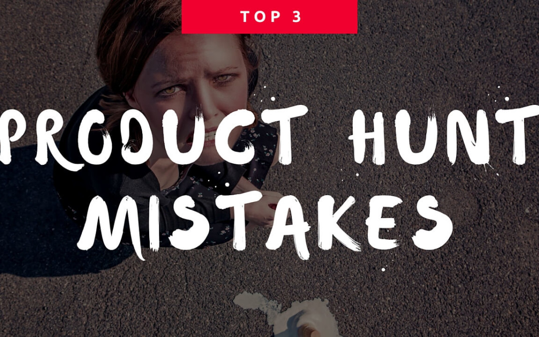 3 critical mistakes people make when launching on Product Hunt