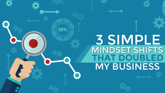 3 Simple Mindset Shifts That Doubled My Business
