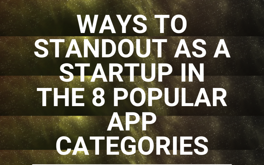 Ways to Standout as a StartUp in the 8 Popular App Categories